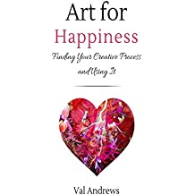 Art For Happiness: Finding Your Creative Process And Using It (Inspiration & Creativity Book 1)