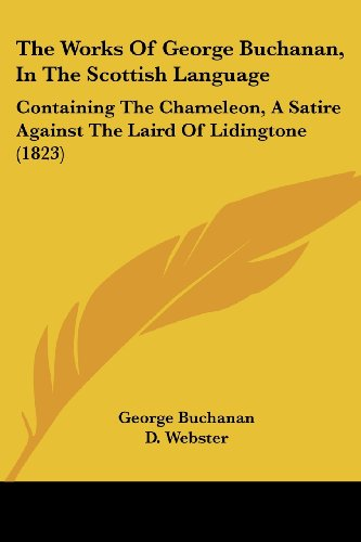 The Works of George Buchanan, in the Scottish Language: Containing the Chameleon, a Satire Against the Laird of Lidingtone (1823)