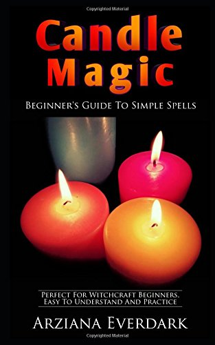 Candle Magic: Beginner's Guide To Simple Spells: Perfect For Witchcraft Beginners, Easy To Understand And Practice (Wicca candle magic for beginners and spells for witchcraft beginners)