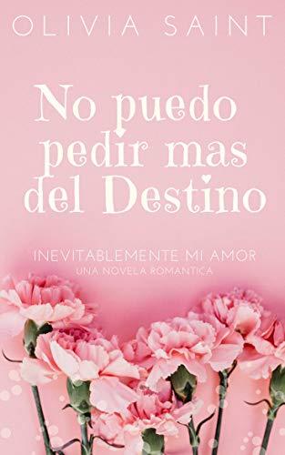 No puedo pedir mas del Destino: Inevitablemente mi amor (Novela Romántica 1) por Olivia Saint