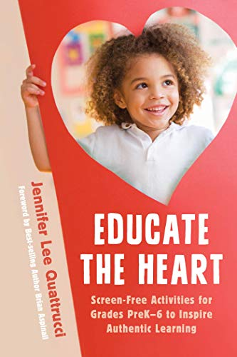 Educate the Heart: Screen-Free Activities for Grades PreK-6 to Inspire Authentic Learning (English Edition)
