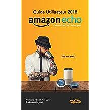 Guide utilisateur Amazon Echo 2018 en Français: Comment profiter totalement de votre Amazon Echo, Echo Dot et Echo Spot (French Edition)