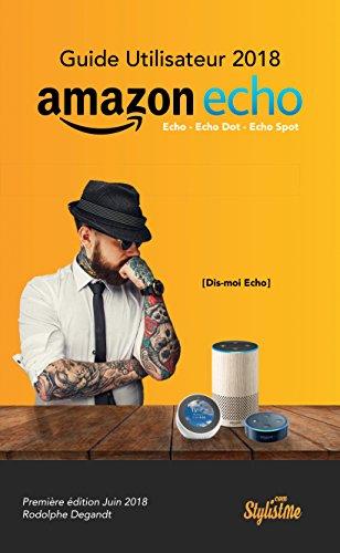 Guide utilisateur Amazon Echo 2018 en Français: Comment profiter totalement de votre Amazon Echo, Echo Dot et Echo Spot par Rodolphe Degandt