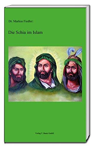 Die Schia im Islam: Eine Einführung in Entstehung, Geschichte und religiöses Denken der Schiiten