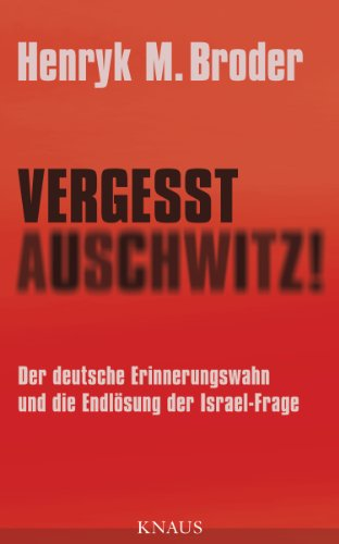 Vergesst Auschwitz!: Der deutsche Erinnerungswahn und die Endlösung der Israel-Frage