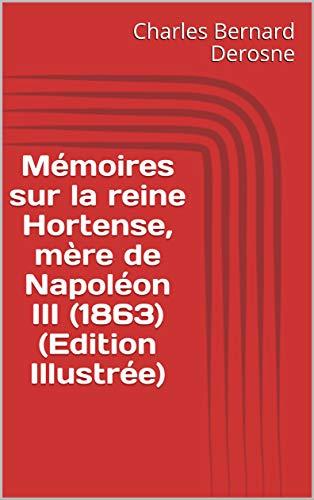 Mémoires sur la reine Hortense, mère de Napoléon III (1863) (Edition Illustrée) (French Edition)