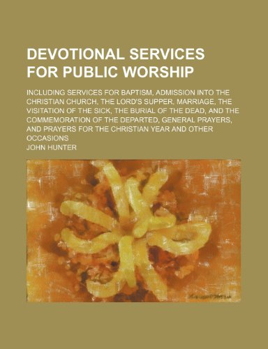 Devotional services for public worship; including services for baptism, admission into the Christian Church, the Lord's Supper, marriage, the ... of the departed, general prayers, and praye