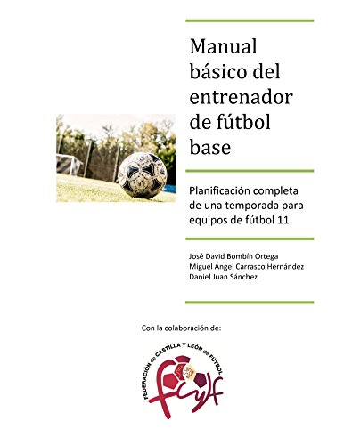 Manual básico del entrenador de fútbol base: Planificación completa de una temporada para equipos de fútbol 11 por Jose Bombín Ortega