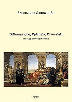 Diffamazione, Epicheia, Divorziati. Tre saggi di Teologia Morale di [Rodríguez Luño, Angel]