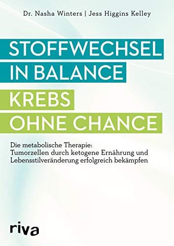 Stoffwechsel in Balance - Krebs ohne Chance: Die metabolische Therapie: Tumorzellen durch ketogene Ernährung und Lebensstilveränderung erfolgreich bekämpfen -
