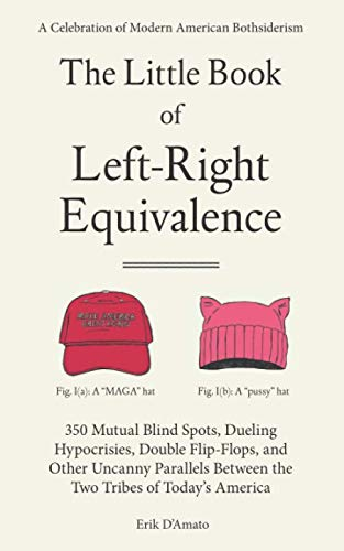 The Little Book of Left-Right Equivalence: 350 Mutual Blind Spots, Dueling Hypocrisies, Double Flip-Flops and Other Uncanny Parallels Between the Two Tribes of Today's America