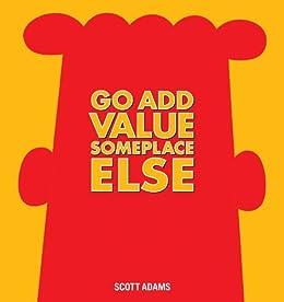 Go Add Value Someplace Else: A Dilbert Book von [Adams, Scott]