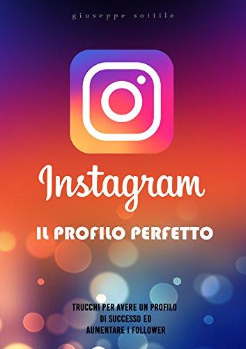 Instagram il profilo perfetto: trucchi per avere un profilo di successo ed aumentare i follower