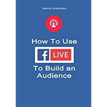 How To Use Facebook Live To Build an Audience (English Edition)