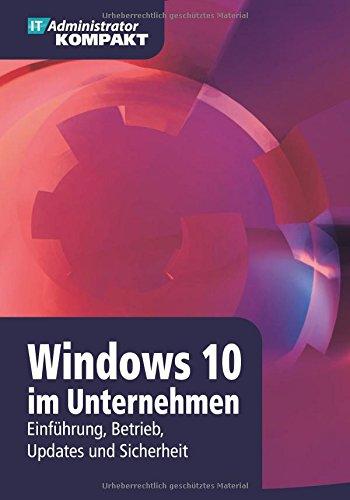 Windows 10 im Unternehmen - Einführung, Betrieb, Updates und Sicherheit (IT-Administrator Kompakt)