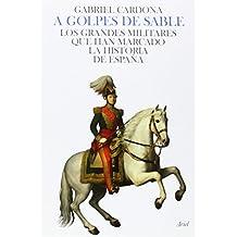 A golpes de sable: Los grandes militares que han marcado la historia de la España moderna (Biografias Y Memorias)