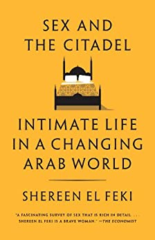 Sex and the Citadel: Intimate Life in a Changing Arab World di [Feki, Shereen El]