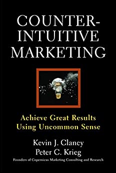 Counterintuitive Marketing: Achieving Great Results Using Common Sense by [Krieg, Peter C., Clancy, Kevin J.]