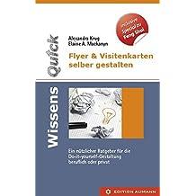 WissensQuick.Flyer & Visitenkarten selber gestalten: Ein nützlicher Ratgeber für den Do-it-yourself Gestalter in Beruf und privat