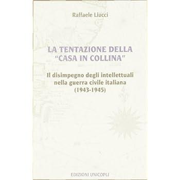 La Tentazione Della Casa In Collina. Il Disimpegno Degli Intellettuali Nella Guerra Civile Italiana (1943-1945)