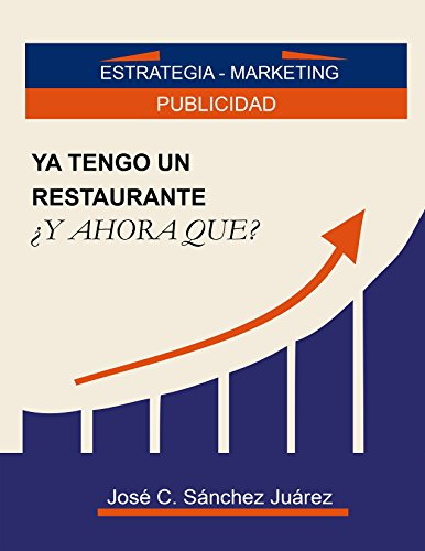 Ya tengo un restaurante ¿Y ahora que?: Estrategia - Marketing, Publicidad por José Carmelo Sánchez Juárez