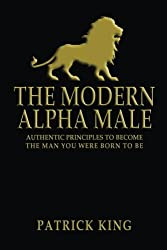 The Modern Alpha Male: Authentic Principles to Become the Man You Were Born to Be...and Attract Women, Win Friends, Increase Confidence, Gain Charisma, Master Leadership, and Dominate Life