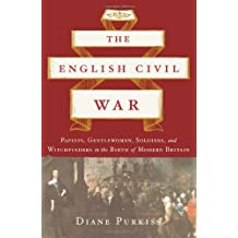 The English Civil War: Papists, Gentlewomen, Soldiers, and Witchfinders in the Birth of Modern Britain by Diane Purkiss (2007-12-04)