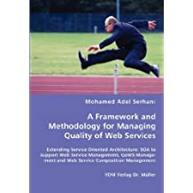 A Framework and Methodology for Managing Quality of Web Services: Extending Service Oriented Architecture: SOA to support Web Service Management, QoWS Management and Web Service Composition Management