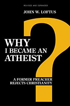 Why I Became an Atheist: A Former Preacher Rejects Christianity (Revised & Expanded) by [Loftus, John W.]