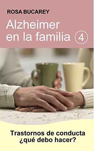 Alzheimer en la familia 4: Trastornos de Conducta ¿Qué debo hacer? por Rosa Bucarey
