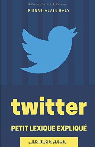 Twitter : Petit Lexique Expliqué: Comprendre Twitter à travers ses chiffres, son histoire et son jargon par Pierre-Alain Baly