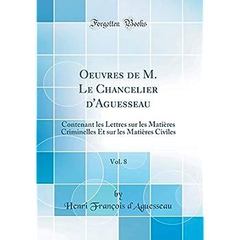 Oeuvres de M. Le Chancelier d'Aguesseau, Vol. 8: Contenant Les Lettres Sur Les Matières Criminelles Et Sur Les Matières Civiles (Classic Reprint)