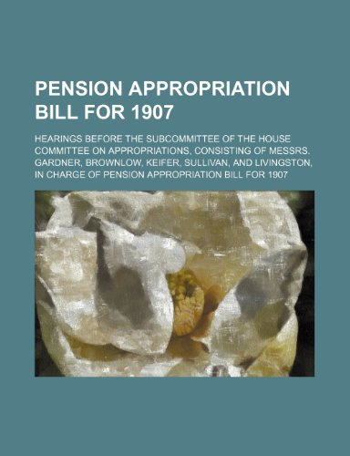 Pension Appropriation Bill for 1907; Hearings Before the Subcommittee of the House Committee on Appropriations, Consisting of Messrs. Gardner, ... Charge of Pension Appropriation Bill for 1907