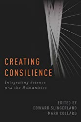 Creating Consilience: Integrating the Sciences and the Humanities