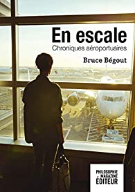 En escale : Chroniques aéroportuaires par Bruce Bégout
