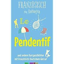 Französisch für Anfänger, Le Pendentif: und andere Kurzgeschichten mit französisch-deutschem Glossar (Französische Lektürereihe für Anfänger t. 1) (French Edition)