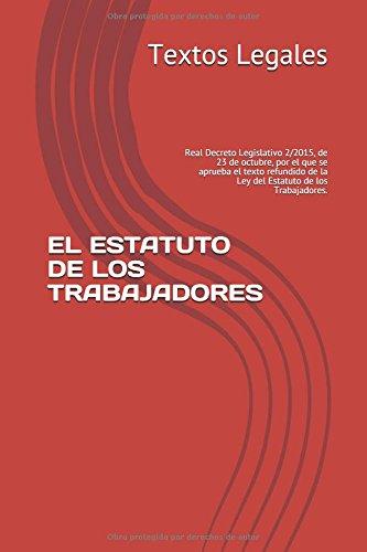 EL ESTATUTO DE LOS TRABAJADORES: Real Decreto Legislativo 2/2015, de 23 de octubre, por el que se aprueba el texto refundido de la Ley del Estatuto de los Trabajadores. por Textos Legales