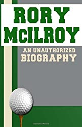 Rory McIlroy: An Unauthorized Biography
