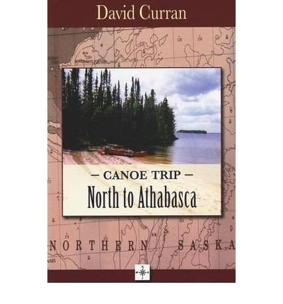 [(Canoe Trip: North to Athabasca)] [ By (author) David Curran ] [February, 2010]