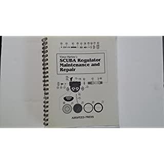 Scuba Regulator Maintenance and Repair: A Complete All-Makes Guide to Scuba Regulator Servicing, Troubleshooting, Repair and Tuning