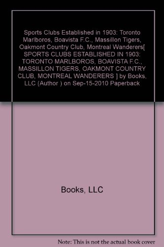 Sports Clubs Established in 1903: Toronto Marlboros, Boavista F.C., Massillon Tigers, Oakmont Country Club, Montreal Wanderers[ SPORTS CLUBS ESTABLISHED IN 1903: TORONTO MARLBOROS, BOAVISTA F.C., MASSILLON TIGERS, OAKMONT COUNTRY CLUB, MONTREAL WANDERERS ] by Books, LLC (Author ) on Sep-15-2010 Paperback