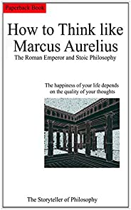 How to Think like Marcus Aurelius.: The Roman Emperor and Stoic Philosophy. (English Edition)