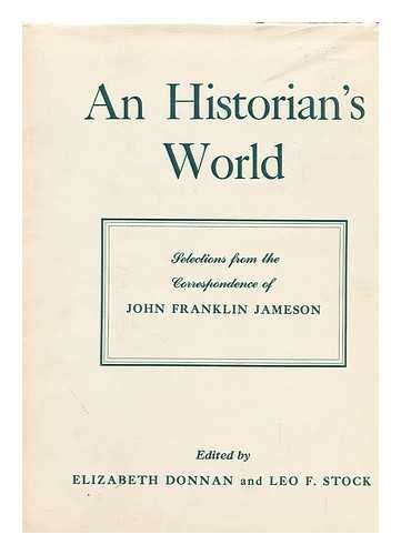 An historian's world; selections from the correspondence of John Franklin Jameson. Edited by Elizabeth Donnan and Leo F. Stock