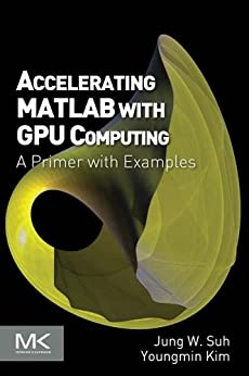 Accelerating MATLAB with GPU Computing: A Primer with Examples by [Suh, Jung W., Kim, Youngmin]