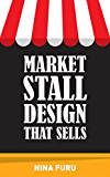 Market Stall Design That Sells: Get more sales at craft fairs, farmer's markets etc.
