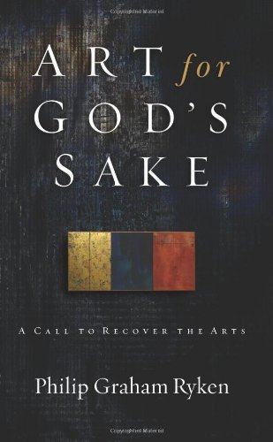 Art for God's Sake: A Call to Recover the Arts by Philip Graham Ryken (2006-05-02)