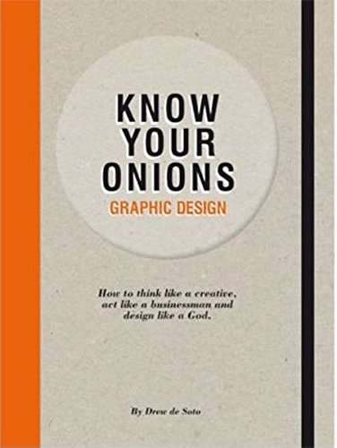 Know Your Onions Graphic Design: How to Think Like a Creative, Act Like a Businessman and Design Like a God