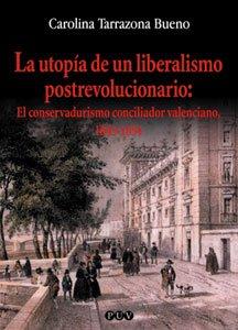 La utopía de un liberalismo postrevolucionario : el conservadurismo conciliador valenciano, 1843-1854 por Carolina Tarragona Bueno