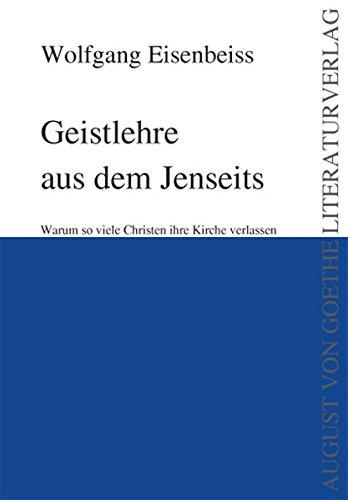 Geistlehre aus dem Jenseits: Warum so viele Christen ihre Kirche verlassen (August von Goethe Literaturverlag)