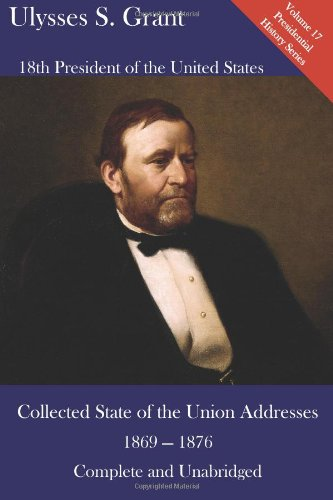 Ulysses S. Grant: Collected State of the Union Addresses 1869 - 1876: Volume 17 of the Mirror Reprints Executive History Series
